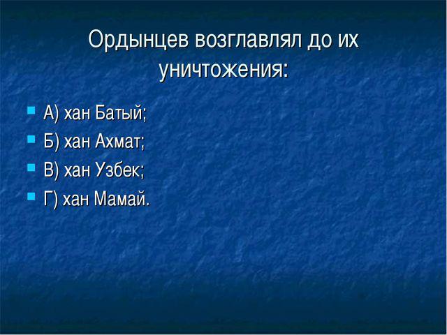 Ордынцев возглавлял до их уничтожения: А) хан Батый; Б) хан Ахмат; В) хан Узб...