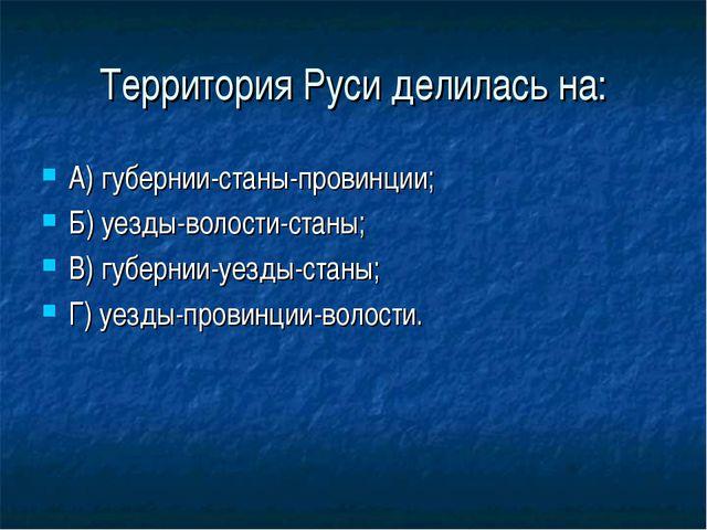 Территория Руси делилась на: А) губернии-станы-провинции; Б) уезды-волости-ст...