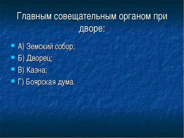 Главным совещательным органом при дворе: А) Земский собор; Б) Дворец; В) Казн...