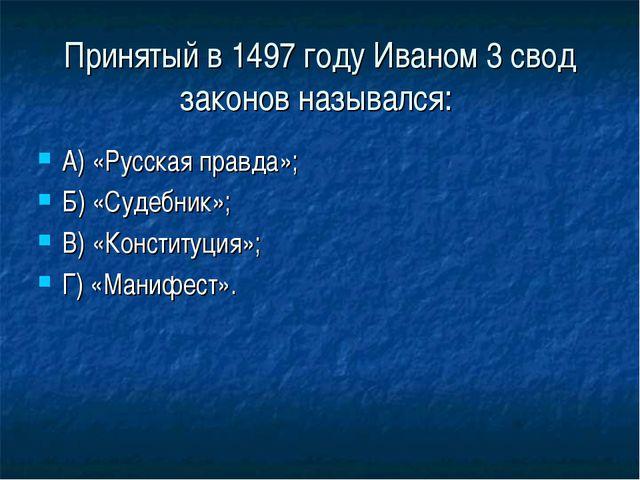 Принятый в 1497 году Иваном 3 свод законов назывался: А) «Русская правда»; Б)...
