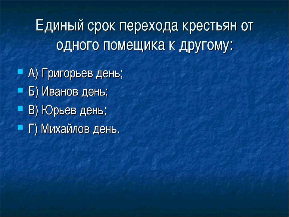 Единый срок перехода крестьян от одного помещика к другому: А) Григорьев день...