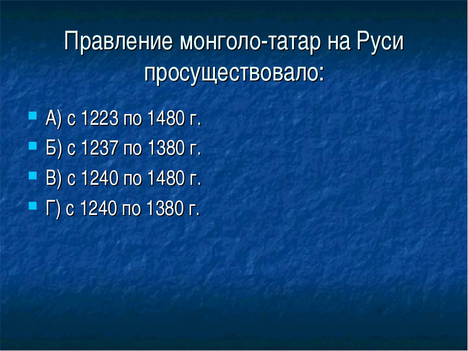 Правление монголо-татар на Руси просуществовало: А) с 1223 по 1480 г. Б) с 12...