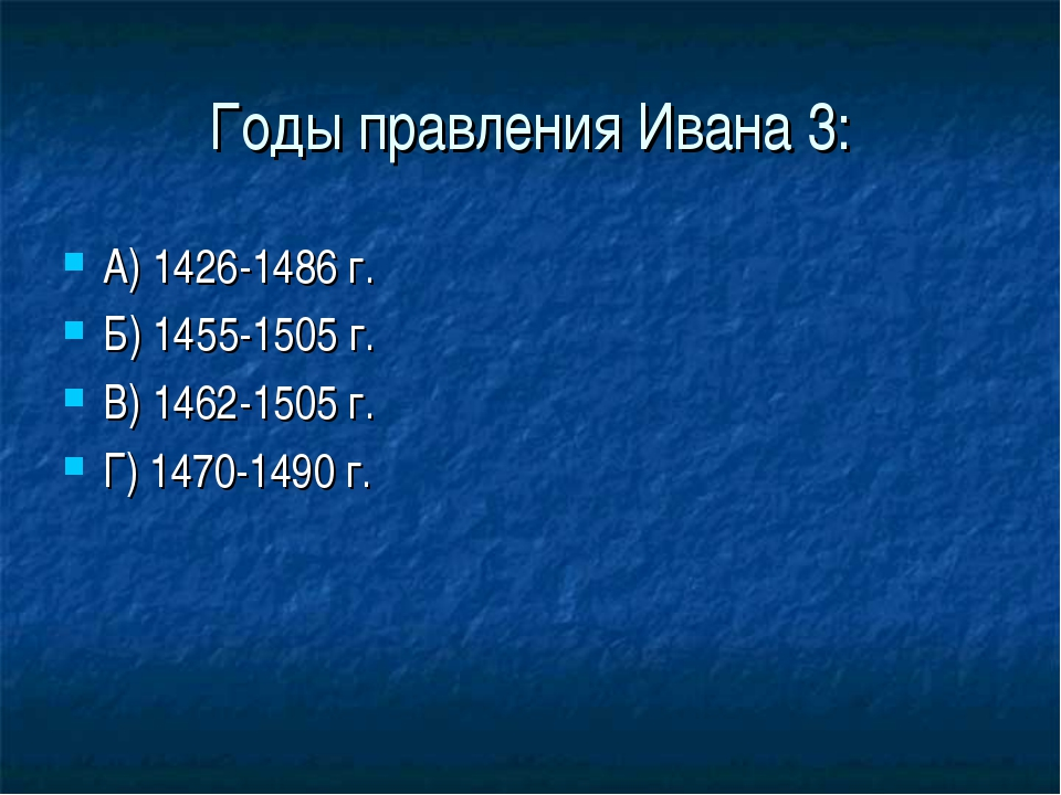 Годы правления Ивана 3: А) 1426-1486 г. Б) 1455-1505 г. В) 1462-1505 г. Г) 14...
