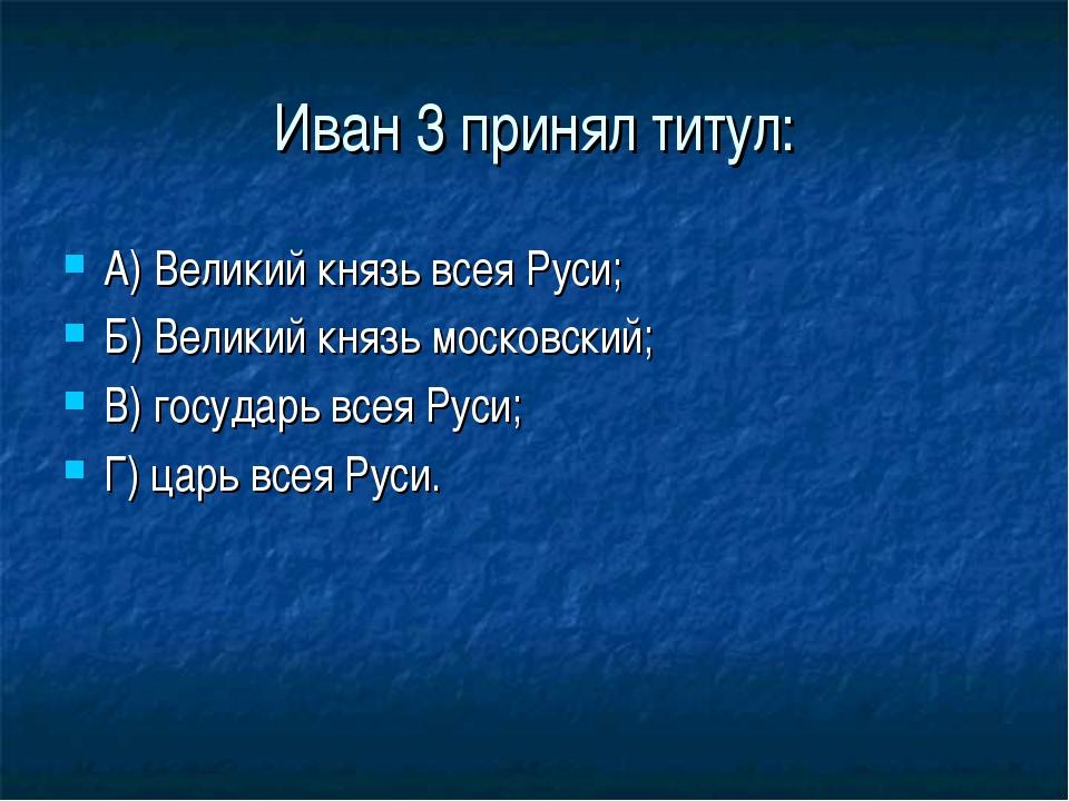 Иван 3 принял титул: А) Великий князь всея Руси; Б) Великий князь московский;...
