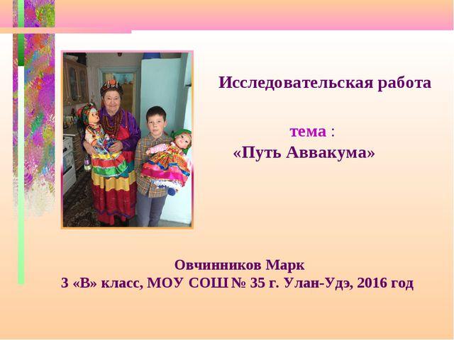 Исследовательская работа тема : «Путь Аввакума» Овчинников Марк 3 «В» класс,...