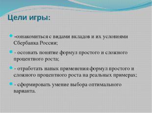 Цели игры: -ознакомиться с видами вкладов и их условиями Сбербанка России; -
