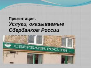 Презентация. Услуги, оказываемые Сбербанком России населению.