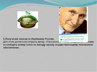 5.Получение пенсии в сбербанках России. Для этого достаточно открыть вклад «П