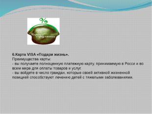6.Карта VISA «Подари жизнь». Преимущества карты: - вы получаете полноценную п