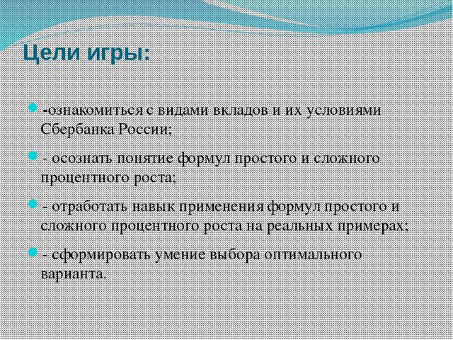 Цели игры: -ознакомиться с видами вкладов и их условиями Сбербанка России; -...