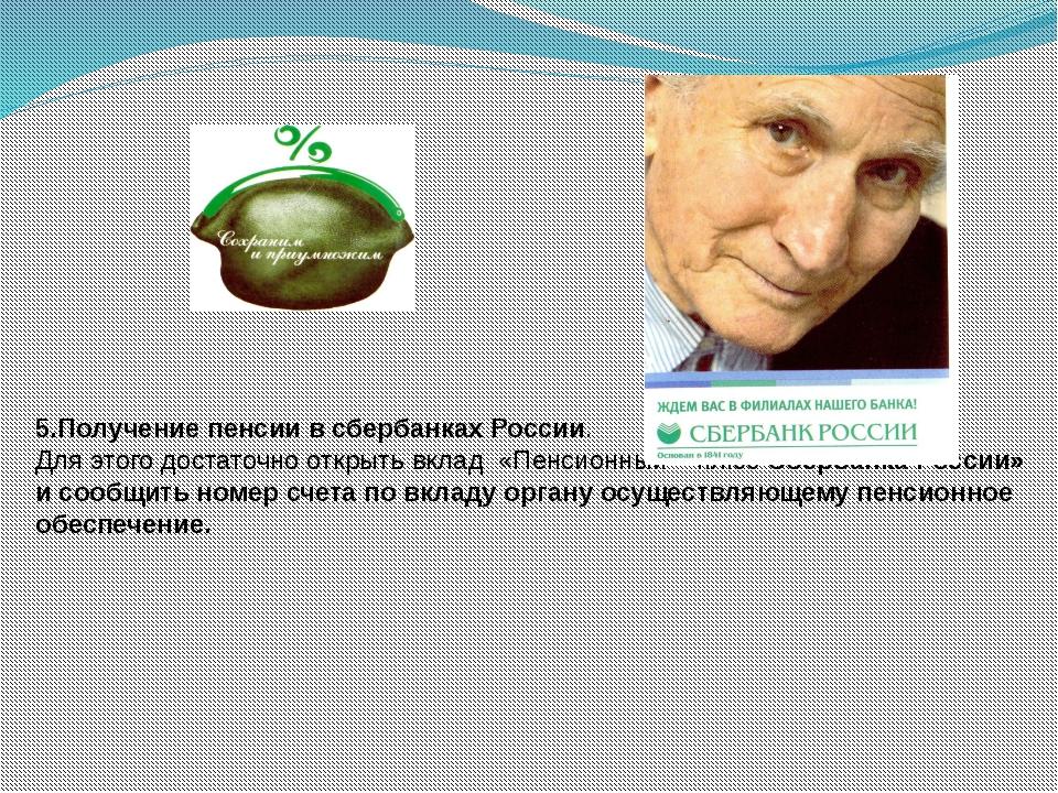 5.Получение пенсии в сбербанках России. Для этого достаточно открыть вклад «П...