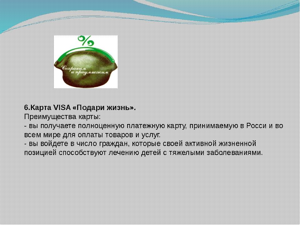 6.Карта VISA «Подари жизнь». Преимущества карты: - вы получаете полноценную п...
