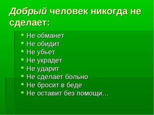 Добрый человек никогда не сделает: Не обманет Не обидит Не убьет Не украдет Н