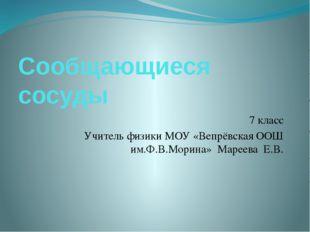 Сообщающиеся сосуды 7 класс Учитель физики МОУ «Вепрёвская ООШ им.Ф.В.Морина»