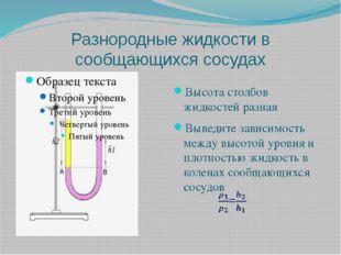 Разнородные жидкости в сообщающихся сосудах Высота столбов жидкостей разная В