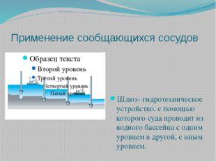 Применение сообщающихся сосудов Шлюз- гидротехническое устройство, с помощью