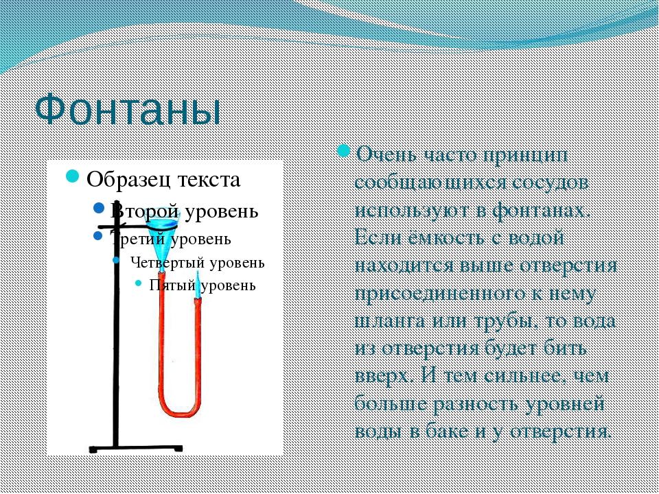 Фонтаны Очень часто принцип сообщающихся сосудов используют в фонтанах. Если...