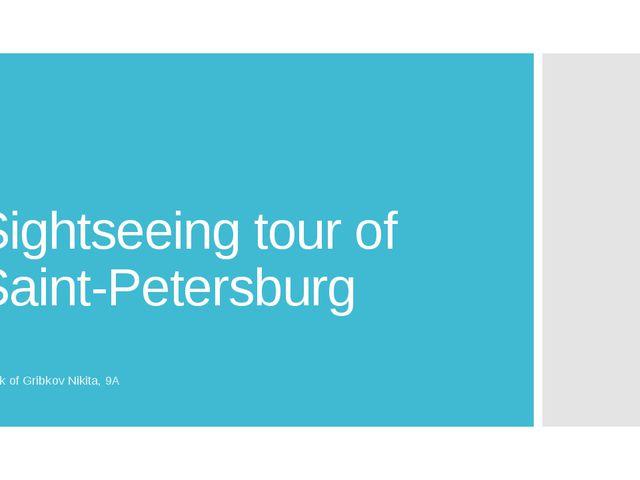 Sightseeing tour of Saint-Petersburg Work of Gribkov Nikita, 9A