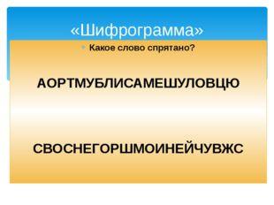 Какое слово спрятано? АОРТМУБЛИСАМЕШУЛОВЦЮ СВОСНЕГОРШМОИНЕЙЧУВЖС «Шифрограмма»