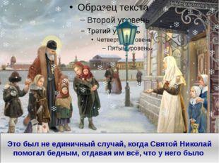 Это был не единичный случай, когда Святой Николай помогал бедным, отдавая им