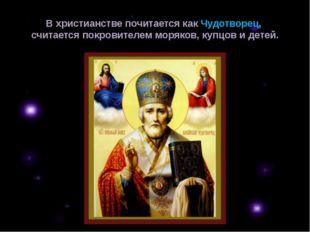 В христианстве почитается какЧудотворец, считается покровителем моряков, куп
