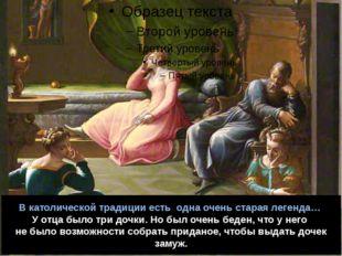 В католической традиции есть одна очень старая легенда… У отца было три дочки