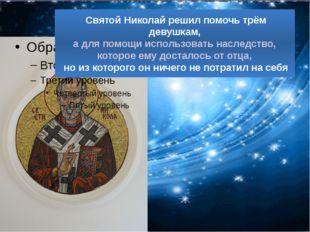 Святой Николай решил помочь трём девушкам, а для помощи использовать наследс