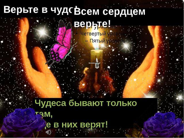 Верьте в чудо! Всем сердцем верьте! Чудеса бывают только там, где в них верят!