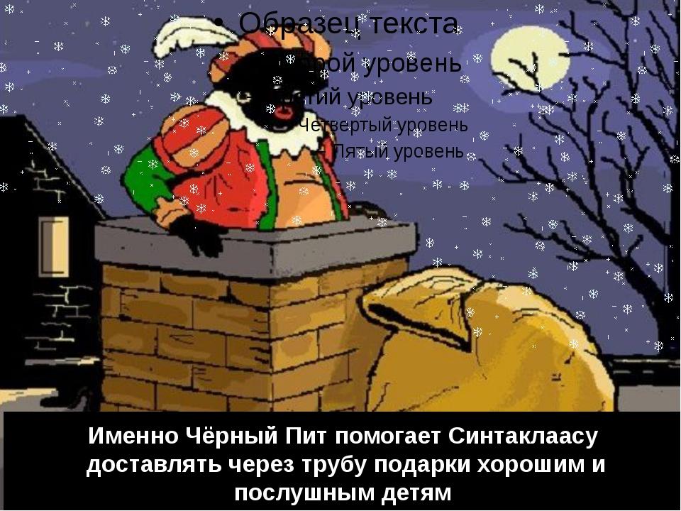 Именно Чёрный Пит помогает Синтаклаасу доставлять через трубу подарки хорошим...
