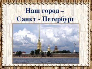 Наш город – Санкт - Петербург