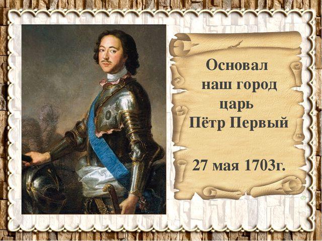 Основал наш город царь Пётр Первый 27 мая 1703г.