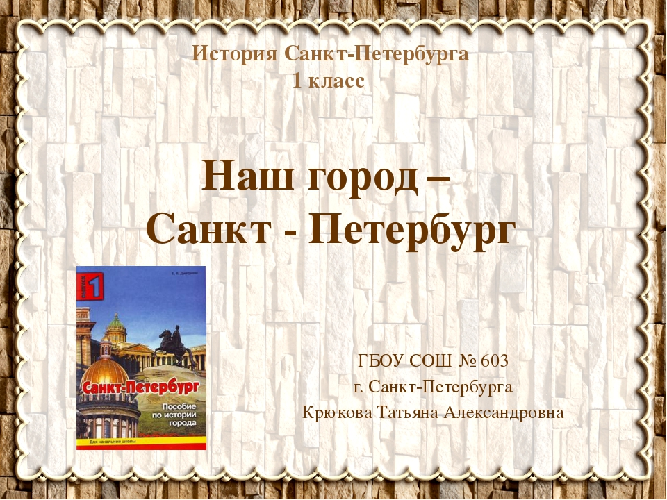 История Санкт-Петербурга 1 класс Наш город – Санкт - Петербург ГБОУ СОШ № 603...