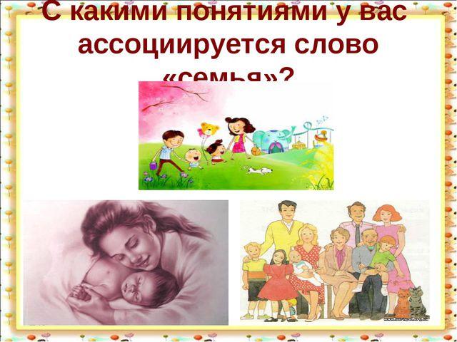 С какими понятиями у вас ассоциируется слово «семья»?