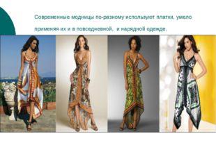 Современные модницы по-разному используют платки, умело применяя их и в повсе