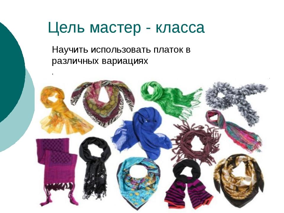 Цель мастер - класса Научить использовать платок в различных вариациях .