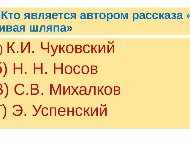 1. Кто является автором рассказа « Живая шляпа» а) К.И. Чуковский б) Н. Н. Но...
