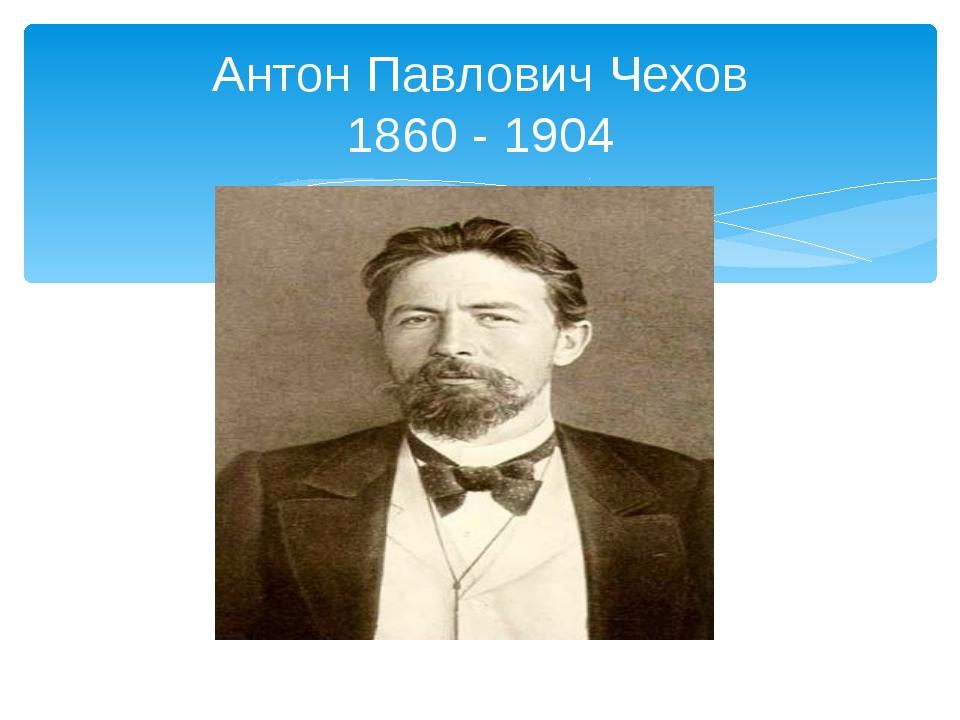 Антон Павлович Чехов 1860 - 1904