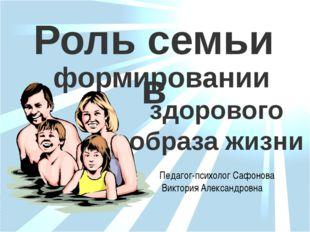 здорового образа жизни формировании Роль семьи в Педагог-психолог Сафонова Ви