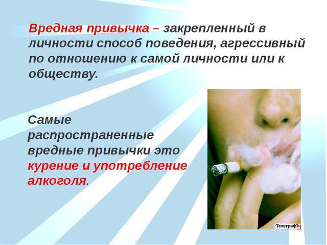 Вредная привычка – закрепленный в личности способ поведения, агрессивный по о...