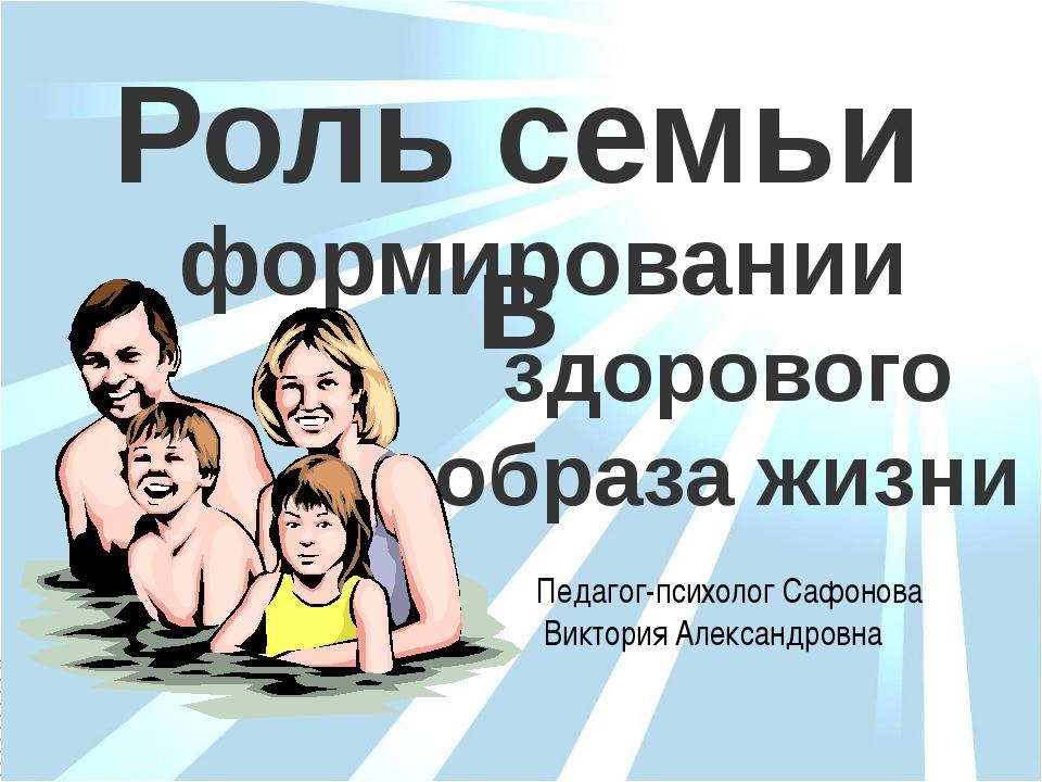 здорового образа жизни формировании Роль семьи в Педагог-психолог Сафонова Ви...