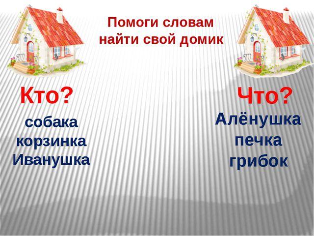 Кто? Что? Помоги словам найти свой домик собака корзинка Иванушка Алёнушка пе...