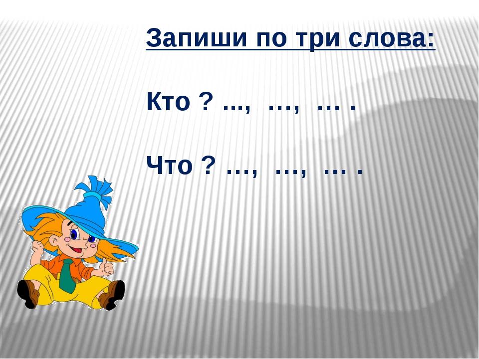 Запиши по три слова: Кто ? ..., …, … . Что ? …, …, … .