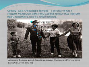 Сережу- сына Александра Волкова – с детства тянуло к звездам. Маленьким мальч