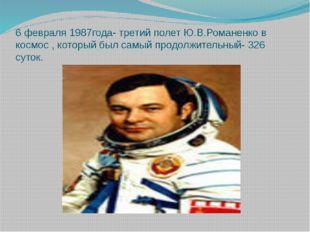 6 февраля 1987года- третий полет Ю.В.Романенко в космос , который был самый п