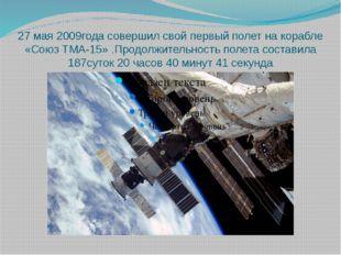 27 мая 2009года совершил свой первый полет на корабле «Союз ТМА-15» .Продолжи