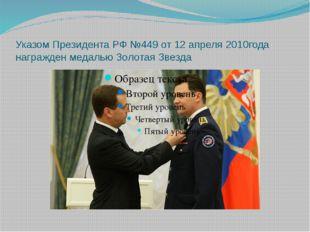 Указом Президента РФ №449 от 12 апреля 2010года награжден медалью Золотая Зве
