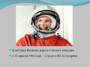 Для Саши Волкова дорога в космос началась с 12 апреля 1961года. – с полета Ю