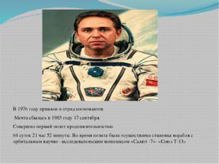 В 1976 году приняли в отряд космонавтов. Мечта сбылась в 1985 году 17 сентяб