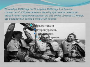 26 ноября 1988года по 27 апреля 1989года А.А.Волков совместно С.К.Крикалевым