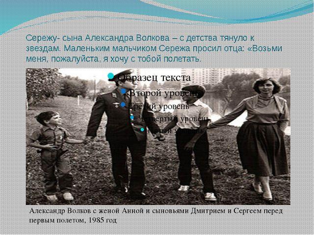 Сережу- сына Александра Волкова – с детства тянуло к звездам. Маленьким мальч...